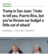 """Donald Trump, Food, and Gif: POLITICS  Trump in San Juan: I hate  to tell you, Puerto Rico, but  hrown our budget a  vou've t  little out of whack""""  Eliza Relman Oct 3, 2017,1:05 PM ET <p><a href=""""http://friendly-neighborhood-patriarch.tumblr.com/post/166060006937/trans-mom-healthcare-for-the-people-3-food"""" class=""""tumblr_blog"""">friendly-neighborhood-patriarch</a>:</p>  <blockquote><p><a href=""""http://trans-mom.tumblr.com/post/166033001757/healthcare-for-the-people-3-food-for-the-poor"""" class=""""tumblr_blog"""">trans-mom</a>:</p> <blockquote> <p>Healthcare for the people: $3<br/> Food for the poor: $5<br/> Militarized conquering of countries who didn't want to play ball with Western corporations: $300,000,000,000,000,000,000,000<br/> Paper towels for Puerto Rico: $6</p>  <p>Someone good at budgeting help me my country's dying</p> </blockquote>  <figure class=""""tmblr-full"""" data-orig-height=""""279"""" data-orig-width=""""500"""" data-tumblr-attribution=""""yourreactiongifs:jjKfzzzhxu5DrcjAf25xLg:ZMseho1poRB0i""""><img src=""""https://78.media.tumblr.com/6e6a0c92deaf750062557340b6031e62/tumblr_nrgy6fnAj21tq4of6o1_500.gif"""" data-orig-height=""""279"""" data-orig-width=""""500""""/></figure></blockquote>  <p>Donald Trump forgets Puerto Rico is part of his responsibility as the president of the United States part 1 billion</p>"""