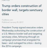 Memes, Fox News, and Construction: POLITICS  Trump orders construction of  border wall, targets sanctuary  cities  Fox News.com  Published January 25, 2017  President Trump signed executive orders  Wednesday authorizing the construction of  a U.S.-Mexico border wall and targeting  sanctuary cities, following through on  campaign promises that energized his  base and outraged his critics during  the 2016 campaign. MAGA. 🔴🔵Want to see more? Check out my YouTube channel: Dylan's Daily Show🔵🔴 JOINT INSTAGRAM: @rightwingsavages Partners: 🇺🇸👍: @The_Typical_Liberal 🇺🇸💪@tomorrowsconservatives 🇺🇸 @DylansDailyShow 🇺🇸@Raised_Right_ 🇺🇸@conservative.female 😈 @too_savage_for_liberals 💪 @RightWingRoast 🇺🇸 @Conservative.American 🇺🇸 @Trumpmemz DonaldTrump Trump HillaryClinton MakeAmericaGreatAgain Conservative Republican Liberal Democrat Ccw247 MAGA Politics LiberalLogic Savage TooSavageForDemocrats Instagram Merica America PresidentTrump Funny True sotrue
