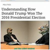 Memes, 🤖, and Reading: POLITICS  Understanding How  Donald Trump Won The  2016 Presidential Election  haos.  put the mind control good read, it helped me make sense of things 💡 (follow @chaos.reigns_ for more 🙏)