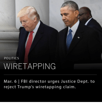 The FBI Chief, James Comey, has asked the Justice Department to publicly rebut President Donald Trump's claim that former President Barack Obama ordered the phones in Trump Tower to be tapped. While President Trump's claims appear to be unsubstantiated, he has demanded that Congress investigate whether his phones were actually tapped by his predecessor.: POLITICS  WIRETAPPING  Mar. 6 l FBI director urges Justice Dept. to  reject Trump's wiretapping claim. The FBI Chief, James Comey, has asked the Justice Department to publicly rebut President Donald Trump's claim that former President Barack Obama ordered the phones in Trump Tower to be tapped. While President Trump's claims appear to be unsubstantiated, he has demanded that Congress investigate whether his phones were actually tapped by his predecessor.