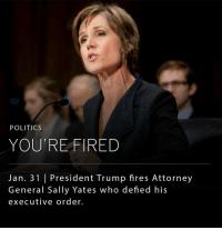 President Donald Trump on Monday evening fired acting Attorney General Sally Yates for advising government lawyers not to defend an executive order suspending immigration from seven countries due to concerns that terrorists from those countries might enter the U.S. _ It was reported that Ms. Yates was unaware the executive order was coming and struggled with deciding how to handle the travel ban as Justice Department lawyers were called into court to speak in emergency hearings for green-card holders detained at airports across the country. _ Dana Boente, the U.S. attorney for the Eastern District of Virginia, will be acting attorney general until Mr. Trump's attorney general nominee, Jeff Sessions, is confirmed by the U.S. Senate. Ms. Yates was appointed by former President Barack Obama after Loretta Lynch stepped down earlier in the month.: POLITICS  YOU'RE FIRED  Jan. 31 l President Trump fires Attorney  General Sally Yates who defied his  executive order. President Donald Trump on Monday evening fired acting Attorney General Sally Yates for advising government lawyers not to defend an executive order suspending immigration from seven countries due to concerns that terrorists from those countries might enter the U.S. _ It was reported that Ms. Yates was unaware the executive order was coming and struggled with deciding how to handle the travel ban as Justice Department lawyers were called into court to speak in emergency hearings for green-card holders detained at airports across the country. _ Dana Boente, the U.S. attorney for the Eastern District of Virginia, will be acting attorney general until Mr. Trump's attorney general nominee, Jeff Sessions, is confirmed by the U.S. Senate. Ms. Yates was appointed by former President Barack Obama after Loretta Lynch stepped down earlier in the month.