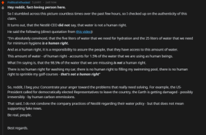 """Fake, News, and Reddit: PoliticsEnthusiast 1 point just now  Hey reddit, fact-loving person here.  So I stumbled across this picture countless times over the past few hours, so I checked up on the authenticity of this  claim.  It turns out, that the Nestlé-CEO did not say, that water is not a human right.  He said the following (direct quotation from this video):  """"I'm absolutely convinced, that the five liters of water that we need for hydration and the 25 liters of water that we need  for minimum hygiene is a human right.  And as a human right, it is a responsibility to assure the people, that they have access to this amount of water.  This amount of water - of human right - accounts for 1.5% of the water that we are using as human beings.  What I'm saying is, that the 98.5% of the water that we are misusing is not a human right.  There is no human right for washing my car, there is no human right to filling my swimming pool, there is no human  right to sprinkle my golf-courses - that's not a human right""""  So, reddit, I beg you: Concentrate your anger toward the problems that really need solving. For example, the  President called for democratically elected Representatives to leave the country, the Earth is getting damaged - possibly  irreversibly -by human carbon emmissions  That said, I do not condone the company practices of Nestlé regarding their water policy - but that does not mean  supporting fake news  Be real, people  Best regards Be real, people (link in comments)"""