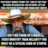 """Memes, Image, and Images: POLITIFACT NAMEDTRUMP THE LIAR OF THE YEAR.""""  HENEVERRELEASED HIS TAXRETURNS. HES ON  TRIAL FOR RACKETEERING AND FRAUD NEXTMONTH.  BUTYOUTHINK HES MORE  TRUSTWORTHY THAN HILLARY YOU  MUSTBE A SPECIAL KINDOFSTUPID.  OCCUPY DEMOCRATS This has to be said.  Image by Occupy Democrats, LIKE our page for more!"""