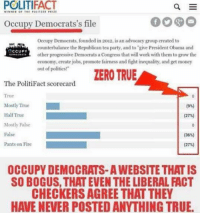 """Get Money, Memes, and 🤖: POLITIFACT  WINNER OF THE PRITE  Occupy Democrats's file  Occupy Democrats, founded in 2012 is an advocacy group created to  counterbalance the Republican tea party, and to """"give President Obama and  OCCUPY  other progressive Democrats a  Congress that will work with them to grow the  economy, create jobs, promote fairness and fight inequality, and get money  out of politics!""""  ZERO TRUE  The PolitiFact scorecard  True  Mostly True  Half True  (27%)  Mostly False  False  (36)  Pants on Fire  (27%)  OCCUPY DEMOCRATS-AWEBSITE THAT IS  SO BOGUS, THAT EVEN THE LIBERAL ACT  CHECKERS AGREE THAT THEY  HAVE NEVER POSTED ANYTHING TRUE. (GC)"""