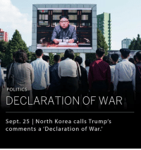 """North Korea's Foreign Minister Ri Yong Ho has claimed that President Donald Trump has declared war on his country by tweeting that North Korea """"won't be around much longer"""" over the weekend. __ Accordingly, North Korea asserted the right to shoot down US bombers flying over the Korean Peninsula, even if they did not enter North Korean airspace. According to his official translator, Minister Ri Yong Ho said """"In light of the declaration of war by Trump, all options will be on the operating table of the Supreme leadership of DPRK."""": POLITIOs  DECLARATION OF WAR  Sept. 25   North Korea calls Trump's  comments a 'Declaration of War. North Korea's Foreign Minister Ri Yong Ho has claimed that President Donald Trump has declared war on his country by tweeting that North Korea """"won't be around much longer"""" over the weekend. __ Accordingly, North Korea asserted the right to shoot down US bombers flying over the Korean Peninsula, even if they did not enter North Korean airspace. According to his official translator, Minister Ri Yong Ho said """"In light of the declaration of war by Trump, all options will be on the operating table of the Supreme leadership of DPRK."""""""