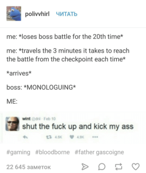Ass, Bloodborne, and Fuck: polivvhirl TATB  me: *loses boss battle for the 20th time*  me: *travels the 3 minutes it takes to reach  the battle from the checkpoint each time*  *arrives*  boss: *MONOLOGUING*  ME:  wint @dril-Feb 10  shut the fuck up and kick my ass  13 4.5K  4.9K  #gaming #bloodborne #father gascoigne  22 645 заметок Ah, you've arrived. Allow me to explain my plans…