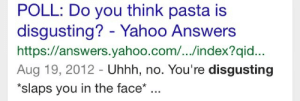 Yahoo, yahoo.com, and Answers Yahoo: POLL: Do you think pasta is  disgusting? - Yahoo Answers  https://answers.yahoo.com/.../index?qid.  Aug 19, 2012 - Uhhh, no. You're disgusting  *slaps you in the face* ..