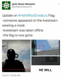 poll News Network  @polNewsNetwork1  Update on  #HeWill Not DivideUs Flag  -someone appeared on the livestream  wearing a mask  -livestream was taken offline  -the flag is now gone  HE WILL  3/23/17, 10:04 AM Magical