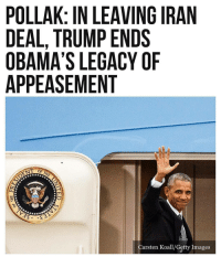 "America, Donald Trump, and Memes: POLLAK: IN LEAVING IRAN  DEAL, TRUMP ENDS  OBAMA'S LEGACY OF  APPEASEMENT  OF THE  Carsten Koall/Getty Images 🔷End of an Error🔷 President Donald Trump's announcement Tuesday that the U.S. is leaving the Iran deal marks the end of what his predecessor, Barack Obama, considered his main foreign policy legacy. Trump will earn credit from his supporters for keeping his promise. But in truth, the Iran deal was undone by its own terms. It did not stop Iran from enriching uranium; it did not stop Iran from building a nuclear weapon, eventually; and it did not stop Iran's global aggression. In fact, the Iran deal was not even a deal at all. It was never signed by any of the parties (the U.S., Iran, France, the UK, Germany, China, and Russia). It was unclear about crucial subjects like ballistic missiles, because the ""deal"" was described differently by the Joint Comprehensive Plan of Action (JCPOA) and by the UN Security Council Resolutions that were meant to implement it. And, crucially, it was never sent to the U.S. Senate for ratification. Obama's disregard for the Treaty Clause of the U.S. Constitution was of a piece with his general disregard for the constitutional constraints on the power of the federal government and the presidency. His refusal to submit the agreement to Senate scrutiny, and his party's abuse of the filibuster to prevent even a weak Senate vote, deepened the damage that Obamacare — his other struggling ""legacy,"" in domestic policy — did to American civic culture. More than Obama's autocratic style, what Trump ended is Obama's legacy of appeasement. Barack Obama came to power convinced that the United States was at best a negative force in world affairs, and at worst the cause of the world's problems. He believed that America could be a force for good, but only if it renounced its traditional allies, abandoned its principles of freedom, and gave up its national interests in favor of rising regional powers elsewhere. ""The United States no longer issues empty threats. When I make promises, I keep them,"" Trump said. Thus ended Obama's experiment with appeasement and autocracy."