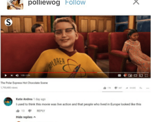 Polar Express, Chocolate, and Europe: polliewog Follow  PLOREA  153/254  The Polar Express Hot Chocolate Scene  1,790,480 views  17 t647 SHARE  Katie Andrea 1 day ago  Iused to think this movie was live action and that people who lived in Europe looked like this  13 REPLY  Hide replies