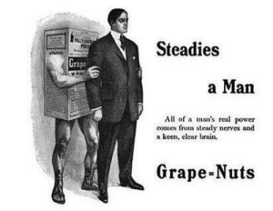 What is this menacing aura?: POLLT  Steadies  Grape  a Man  All of a man's real power  comes from steady nerves and  a keen, elear brain.  Grape-Nuts What is this menacing aura?
