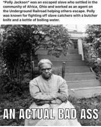 Africa, Ass, and Bad: Polly Jackson* was an escaped slave who settled in the  community of Africa, Ohio and worked as an agent on  the Underground Railroad helping others escape. Polly  was known for fighting off slave catchers with a butcher  knife and a kettle of boiling water.  AN ACTUAL BAD ASS Little Known Black History Facts