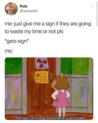"Memes, Polo, and Time: Polo  @solopolo  me: just give me a sign if they are going  to waste my time or not pls  ""gets sign*  me:  That sign can't stop me because I can't read Hii"