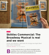 Super Bowl, Wrigley, and Work: Polygon  KITTLE  MIERC  PLAYBILL  THE TOWN HALL  SKITTLES  COMMERCIAL  Usic  MUSICAL  Wrigley Company  ERTISING RUINS EVERYTHING  CULTURE  Skittles Commercial: The  Broadway Musical is real  and we went  Dexter star Michael C. Hall leads the strange non-Super-Bowl  Super Bowl commercial  By Karen Han | @karenyhan | Feb 3, 2019, 10:28pm EST  earing in mind that there is no ethical consumption under  capitalism, I have to say: Skittles Commercial: The Broadway  Musical is a great work of post-postmodernist art.