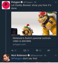 Bowser, Nick, and Video: Polygon  @Polygon 5h  Let Daddy Bowser show you how it's  done  Nintendo's Switch parental controls  video is adorable  polygon. com  78 191  16  Nick Robinson  @Babylonian 3h  @Polygon dont say that Daddy bowser 😩😩😩😫😫😫