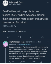 Guy Fieri really is very wholesome: Polymorph Pete  @BowieWhale  Guy Fieri has, with no publicity, been  feeding 5000 wildfire evacuees, proving  that he is a much more decent and altruistic  person than Elon Musk  7/29/18, 4:44 PM  6,363 Retweets 32.5K Likes  digital doggo saga @swordpooch 15h  Replving to @BowieWhale  People give Guy Fieri so much shit but honestly  all I know about him is he has a really positive  cooking show, he became an ordained minister  to officiate like 500 gay weddings he catered  together on one day to honour his deceased  sister, and this. So I don't get why tbh  26  1265  1,962 Guy Fieri really is very wholesome