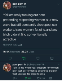 Bitch, Fucking, and Girls: pom pom *  abbylychee  Y'all are really fucking out here  pretending respecting women is ur new  wave but still constantly disrespect sex  workers, trans women, fat girls, and any  bitch u don't find conventionally  attractive  12/21/17, 3:51 AM  16.4K Retweets 38.2K Likes  pom pom * @bbylychee 19h  Talk to me when your support for women  isn't just performative aesthetic bullshit  that you use for clout tokens  3  0966 2,738 beynons:  killuo:  trench-kitten:  Do sex workers deserve respect though?   Yes they do.  No more questions from you.  'does this other human being deserve respect' what kind of bullshit question