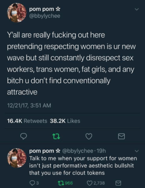 "Bitch, Fucking, and Girls: pom pom *  abbylychee  Y'all are really fucking out here  pretending respecting women is ur new  wave but still constantly disrespect sex  workers, trans women, fat girls, and any  bitch u don't find conventionally  attractive  12/21/17, 3:51 AM  16.4K Retweets 38.2K Likes  pom pom * @bbylychee 19h  Talk to me when your support for women  isn't just performative aesthetic bullshit  that you use for clout tokens  3  0966 2,738 futureblackwakandan: killuo:  trench-kitten:  Do sex workers deserve respect though?   Yes they do.  No more questions from you.   ""Do human beings deserve respect though?"" Like that's literally what they just asked. Sounds stupid right? Ok."