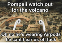 Watch Out, Volcano, and Watch: Pompeii watch out  for the volcano  og  ANA  Oh no he's wearing Airpods  ne cant near us oh Tuckn I dont speak broke boi
