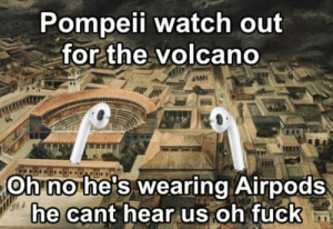 Dank, Memes, and Target: Pompeii watch out  for the volcano  og  ANA  Oh no he's wearing Airpods  ne cant near us oh Tuckn I dont speak broke boi by The-Dank-Memer MORE MEMES