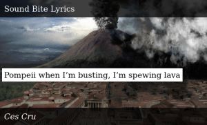 SIZZLE: Pompeii when I'm busting, I'm spewing lava