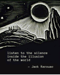 World, Silence, and Jack Kerouac: PonderAbout.coma  listen to the silence  inside the illusion  of the world  Jack Kerouac
