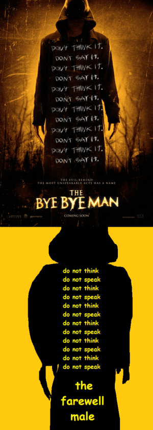 Meme, Soon..., and Tumblr: poN't THWK IT.  DON'T GAT I,  PONt THINKIT.  DONT SAT I  PON't THINKIT.  DONT GAY I  DNt THINKT  DONT SAT I,  PN't THINKIT  DONT GAT I  PN't THINKIT.  DONTGAT IT  THE EVIL BEHIND  THE MOST UNSPEAKABLE ACTS HAS A NAM E  THE  BYE BYEMAN  H.BROTHERS  華誼兄弟傳媒  LAMF  COMING SOON  INTREPID  STX  THIS FILM IS NOT YET RATED   do not think  do not speak  do not think  do not speak  do not think  do not speak  do not think  do not speak  do not think  do not speak  do not think  do not speak  the  farewell  male gaydrienagreste: double–felix:  berukatxt:  gaydrienagreste: is this how the meme works   HOW DID I NOT SEE THESE ADDITIONS BEFORE THEYRE PERFECT