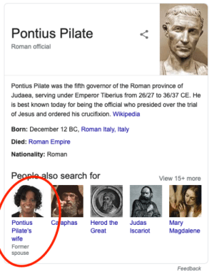 So I was just doing some research for my homework and then...: Pontius Pilate  Roman official  Pontius Pilate was the fifth governor of the Roman province of  Judaea, serving under Emperor Tiberius from 26/27 to 36/37 CE. He  is best known today for being the official who presided over the trial  of Jesus and ordered his crucifixion. Wikipedia  Born: December 12 BC, Roman Italy, Italy  Died: Roman Empire  Nationality: Roman  People also search for  View 15+ more  Ca aphas  Judas  Iscariot  Pontius  Herod the  Mary  Magdalene  Pilate's  Great  wife  Former  spouse  Feedback  V So I was just doing some research for my homework and then...