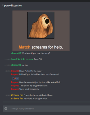 Match screams for help:  # pony-discussion  1a  Match screams for help  alessde03 What would you rate this pony?  220 AM I want Sonic to vore me Bang/10.  220 AM alessde03 me too  2:33 AM Prophet I love Pinkie Pie the mosty  Prophet I think if you fucked her she'd be a fun smash  4  Prophet Like she wouldn't just lay there like a dead fish  Prophet That's how my ex girlfriend was  Prophet Sallc  #1 Sonic Fan Prophet raises a solid point here.  #1 Sonic Fan very hard to disagree with.  2:34 AM  Message Match screams for help