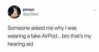 Fake, Ponyo, and Why: ponyo  @aytdac  Someone asked me why I was  wearing a fake AirPod... bro that's my  hearing aid