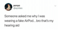 Fake, Smh, and Ponyo: ponyo  @aytdao  Someone asked me why I was  wearing a fake AirPod... bro that's my  hearing aid Smh