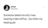 AiR PoDs: ponyo  @aytdao  Someone asked me why I was  wearing a fake AirPod...bro that's my  hearing aid AiR PoDs