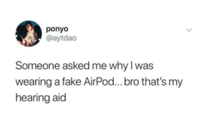 AiR PoDs by TillyMammy MORE MEMES: ponyo  @aytdao  Someone asked me why I was  wearing a fake AirPod...bro that's my  hearing aid AiR PoDs by TillyMammy MORE MEMES