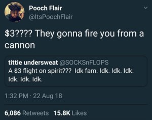 Ass, Dank, and Fam: Pooch Flair  @ltsPoochFlair  $3???? They gonna fire you from a  cannorn  tittie undersweat @SOCKSnFLOPS  A $3 flight on spirit??? Idk fam. Idk. Idk. Idk.  ldk. Idk. ldk.  1:32 PM 22 Aug 18  6,086 Retweets 15.8K Likes Pirate of the Caribbean your ass. by Chanmanb1998 MORE MEMES