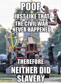 Speaking of slavery.... Amirite? Sweet. On to other things, since that's settled. ~SF: POOF  JUSTLIKETHAT  THE CIVIL  NEVER HAPPENED  WAR  THEREFORE  NEITHER DID  SLAVERY Speaking of slavery.... Amirite? Sweet. On to other things, since that's settled. ~SF