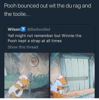 Memes, Winnie the Pooh, and 🤖: Pooh bounced out wit the du rag and  the toolie  Wilson @Badoodled  Yall might not remember but Winnie the  Pooh kept a strap at all times  Show this thread this nigga really strapped 💀💀