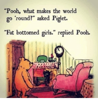 "funny Pooh is one smart bear...: Pooh, what makes the world  go round?"" asked Piget.  ""Fat bottomed girls."" replied Pooh. funny Pooh is one smart bear..."