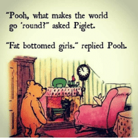 "What makes the world go round?: Pooh, what makes the world  go round?"" asked Pigiet.  ""Fat bottomed girls."" replied Pooh. What makes the world go round?"