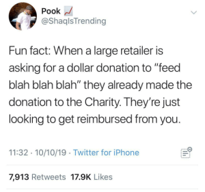 """Blackpeopletwitter, Iphone, and Twitter: Pook  @ShaqlsTrending  Fun fact: When a large retailer is  asking for a dollar donation to """"feed  blah blah blah"""" they already made the  donation to the Charity. They're just  looking to get reimbursed from you.  11:32 10/10/19 Twitter for iPhone  7,913 Retweets 17.9K Likes  ..... Guess I'll be sending my St Jude dollar donations directly to them from now on…. (via /r/BlackPeopleTwitter)"""