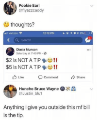 Memes, Verizon, and Search: Pookie Earl  @flyazzcaddy  thoughts?  al Verizon  12:12 PM  Search  Diasia Munson  Saturday at 7:49 PM.  $2 Is NOT A TIP!!  $5 ls NOT A TIP !!  Comment  Huncho Bruce Wayne  Like  Share  @Justin blu  Anything i give you outside this mf bill  is the tip.