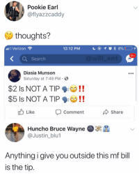Memes, Verizon, and Search: Pookie Earl  @flyazzcaddy  thoughts?  Verizon  12:12 PM  K Search  Diasia Munson  Saturday at 7:49 PM  $2 ls NOT A TIP ! !  $5 Is NOT A TIP!  Comment  Huncho Bruce Wayne  Like  Share  @Justin_blu  Anything i give you outside this mf bill  is the tip 😂Damn
