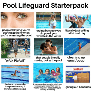 """Crying, Parents, and Poop: Pool Lifeguard Starterpack  people thinking you're  staring at them when  you're scanning the pool  literally just yelling  at kids all day  crying because you  dropped your  whistle in the water  cleaning up  vomit/poop  that couple literally  making out in the pool  """"WALK PleAsE""""  BAND-AID  2RAND ADHESIVE RAND CE8  FLEXIBLE  FABRIC  NEWI  GUILTVENT  wa  100  uhmoncho  that one patron who  keeps swimming 5  minutes after closing  those parents who get mad at you  because you force their kids to  wear a lifejacket because they're  literally drowning  giving out bandaids Pool lifeguard starterpack"""