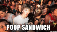 This is the meme to end all memes: POOP SANDWICH  made on imgur This is the meme to end all memes