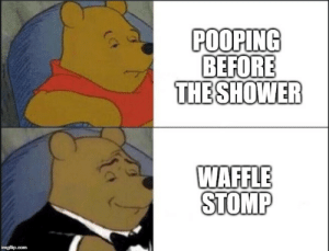 Money, Reddit, and Shower: POOPING  BEFORE  THE SHOWER  WAFFLE  STOMP time is money