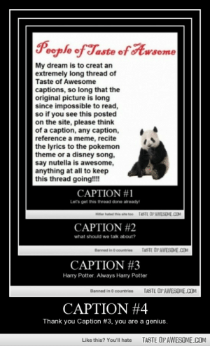 Caption #4http://omg-humor.tumblr.com: Poople of Taste of Awsome  My dream is to creat an  extremely long thread of  Taste of Awesome  captions, so long that the  original picture is long  since impossible to read,  so if you see this posted  on the site, please think  of a caption, any caption,  reference a meme, recite  the lyrics to the pokemon  theme or a disney song,  say nutella is awesome,  anything at all to keep  this thread going!!!!  CAPTION #1  Let's get this thread done already!  TASTE OFAWESOME.COM  Hitter hated this site too  CAPTION #2  what should we talk about?  TASTE OFAWESOME.COM  Banned in O countries  CAPTION #3  Harry Potter. Always Harry Potter  TASTE OF AWESOME.COM  Banned in 0 countries  CAPTION #4  Thank you Caption #3, you are a genius.  TASTE OF AWESOME.COM  Like this? You'll hate Caption #4http://omg-humor.tumblr.com