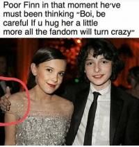 """Finn, Memes, and Be Careful: Poor Finn in that moment he've  must been thinking """"Boi, be  careful If u hug her a little  more all the fandom will turn crazy"""" qotd; did you watch stranger things more than 1 time? aotd; yes - strangerthings finnwolfhard milliebobbybrown gatenmatarazzo calebmclaughlin noahschnapp mileven fillie"""