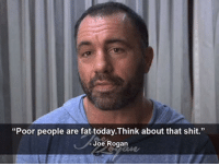 "Beautiful, Jealous, and Joe Rogan: ""Poor people are fat today.Think about that shit.""  Joe Rogan (MJ) If you make $32,400 you are among the 1% of wealthiest humans to have ever existed.  You have a vaccine in your blood for a disease that crippled a president less than a century ago, you can make it hot when it's cold and cold when it's hot with the flick of a button, your car has better amenities than most people's house had 30 years ago.  Isn't that a beautiful thing to realize?  That you should be thankful not only for where you were born, but WHEN?    Sanders fans don't see they live in the anomaly of history, where human suffering, starvation, infant mortality, experiencing whatever conditions it was outside, isn't the everyday norm, the constant standard of living.  Where obesity is more of a public health issue than starvation.  All they see is some of their neighbors have more than them, are jealous, and wish to outsource violence and theft they would never personally commit."