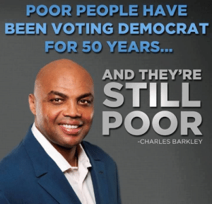 Savage Political Memes 8 - Facepalm Gallery | eBaum's World: POOR PEOPLE HAVE  BEEN VOTING DEMOCRAT  FOR 50  YEARS.  AND THEYRE  STILL  POOR  -CHARLES BARKLEY Savage Political Memes 8 - Facepalm Gallery | eBaum's World