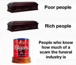 TBH I'd rather my ashes be turned into a diamond and put on the end of a butt plug.: Poor people  Rich people  Automalic  Drip  People who know  how much of a  Folgers  Mountaun Gran  Cofee  scam the funeral  Aroma Roasted  NET  industry is TBH I'd rather my ashes be turned into a diamond and put on the end of a butt plug.