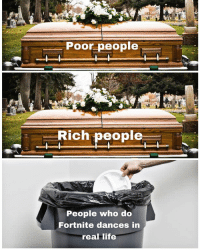 Life, Memes, and Best: Poor people  Rich people  People who do  Fortnite dances in  real life Follow @memezar for the best memes on IG